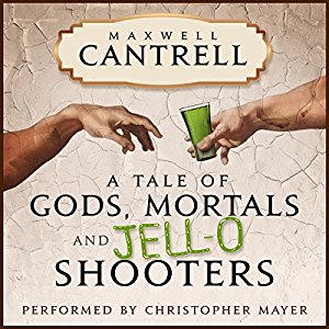 A Tale of Gods, Mortals, and Jell-O Shooters by Maxwell Cantrell