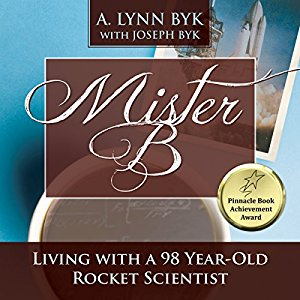 Mister B: Living With A 98-Year-Old Rocket Scientist by A. Lynn Byk