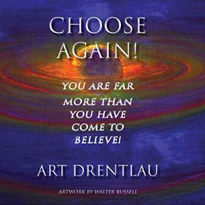 Choose Again! You Are Far More Than You Have Come to Believe!